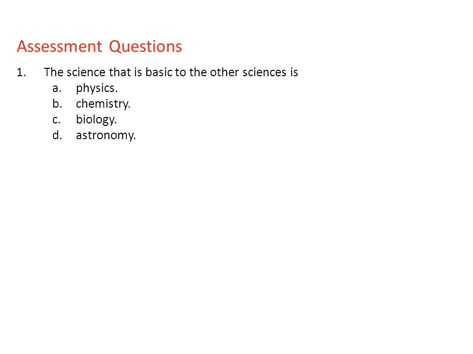 1.The science that is basic to the other sciences is a.physics. b.chemistry. c.biology. d.astronomy. Assessment Questions
