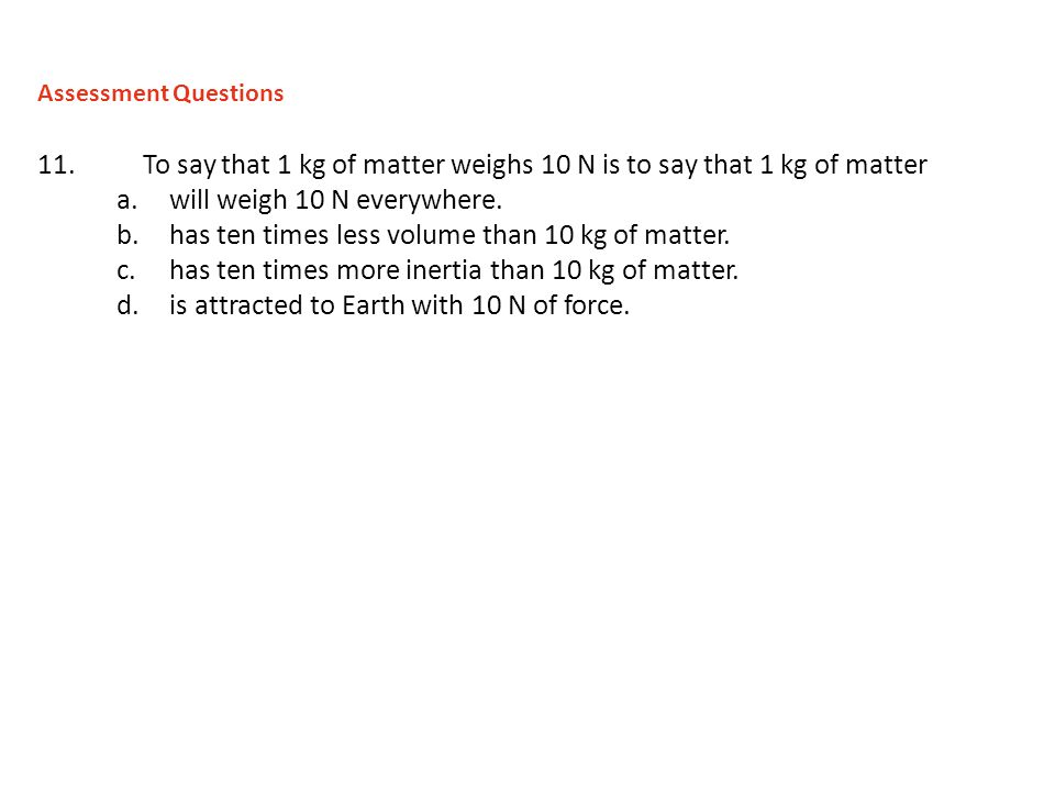 11.To say that 1 kg of matter weighs 10 N is to say that 1 kg of matter a.will weigh 10 N everywhere. b.has ten times less volume than 10 kg of matter