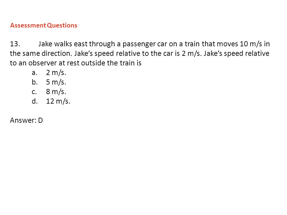 13.Jake walks east through a passenger car on a train that moves 10 m/s in the same direction. Jakes speed relative to the car is 2 m/s. Jakes speed r