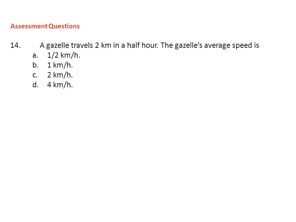 14. A gazelle travels 2 km in a half hour. The gazelles average speed is a.1/2 km/h. b.1 km/h. c.2 km/h. d.4 km/h. Assessment Questions