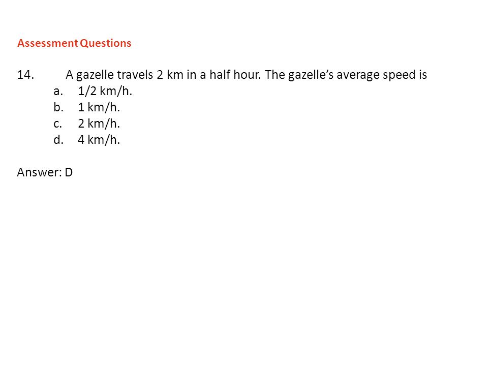 14.A gazelle travels 2 km in a half hour. The gazelles average speed is a.1/2 km/h. b.1 km/h. c.2 km/h. d.4 km/h. Answer: D Assessment Questions