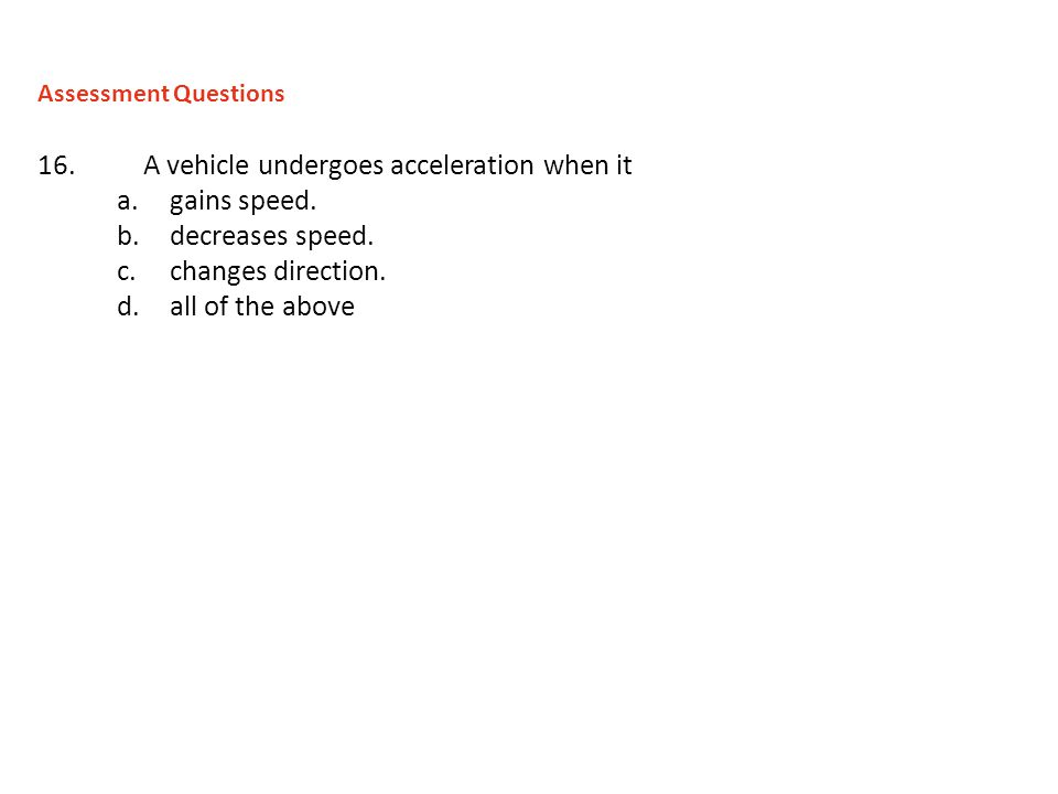 16.A vehicle undergoes acceleration when it a.gains speed. b.decreases speed. c.changes direction. d.all of the above Assessment Questions