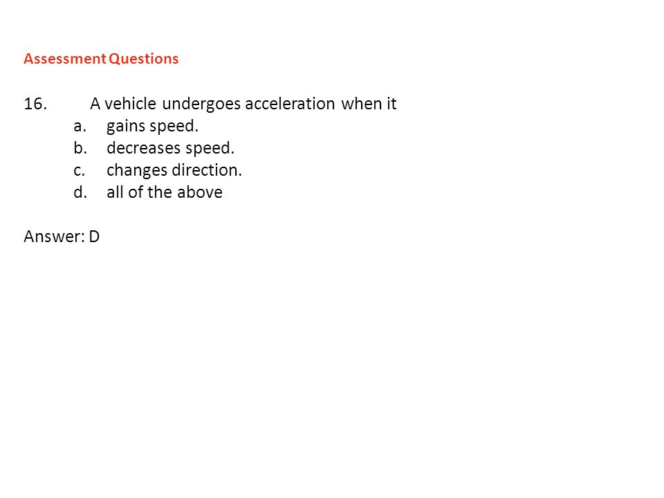 16.A vehicle undergoes acceleration when it a.gains speed. b.decreases speed. c.changes direction. d.all of the above Answer: D Assessment Questions