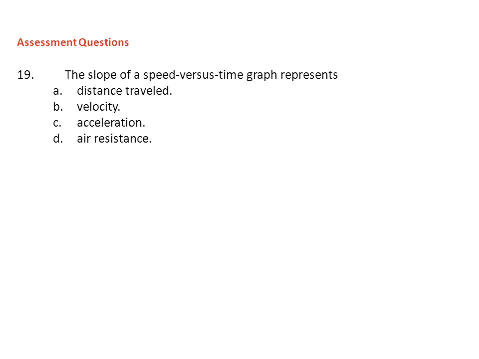 19.The slope of a speed-versus-time graph represents a.distance traveled. b.velocity. c.acceleration. d.air resistance. Assessment Questions