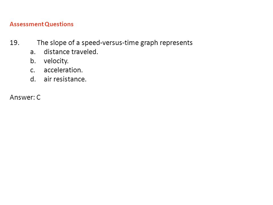 19.The slope of a speed-versus-time graph represents a.distance traveled. b.velocity. c.acceleration. d.air resistance. Answer: C Assessment Questions