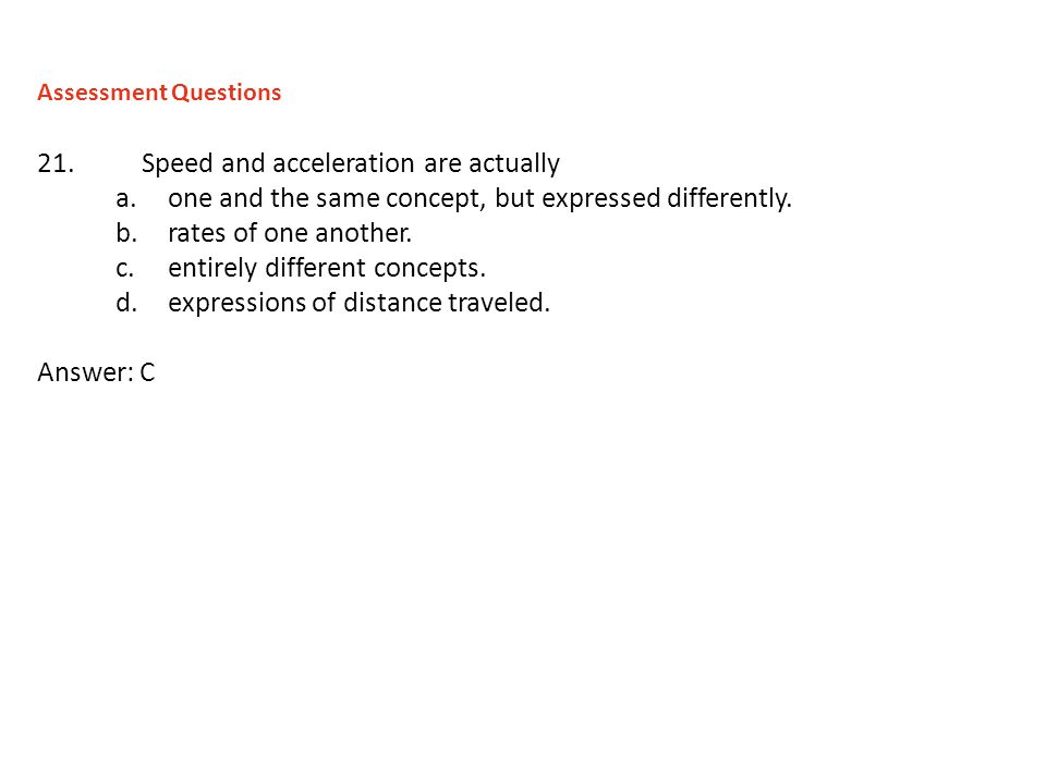 21.Speed and acceleration are actually a.one and the same concept, but expressed differently. b.rates of one another. c.entirely different concepts. d