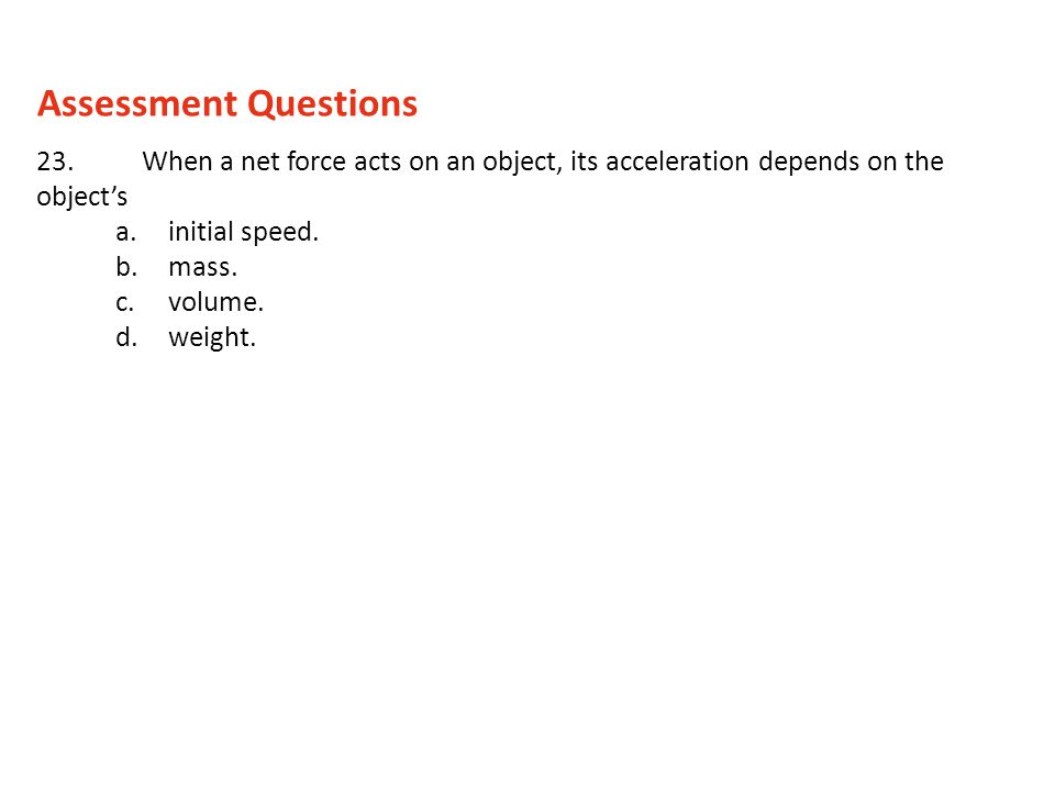 23.When a net force acts on an object, its acceleration depends on the objects a.initial speed. b.mass. c.volume. d.weight. Assessment Questions
