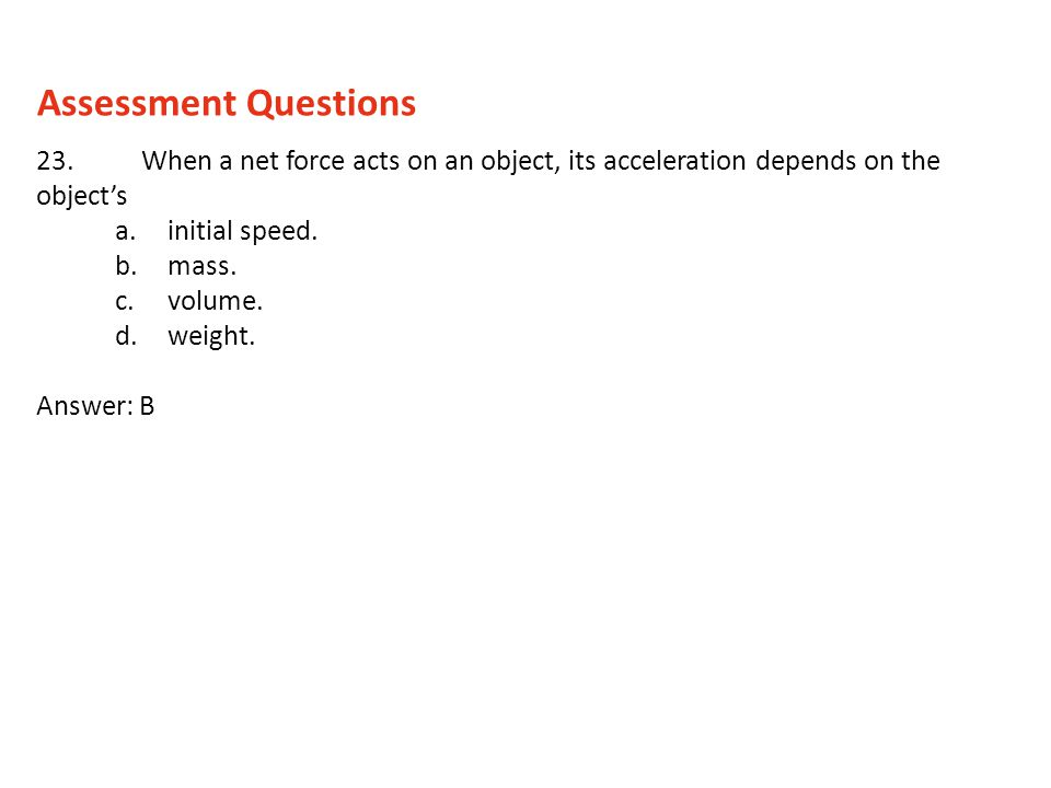 23.When a net force acts on an object, its acceleration depends on the objects a.initial speed. b.mass. c.volume. d.weight. Answer: B Assessment Quest