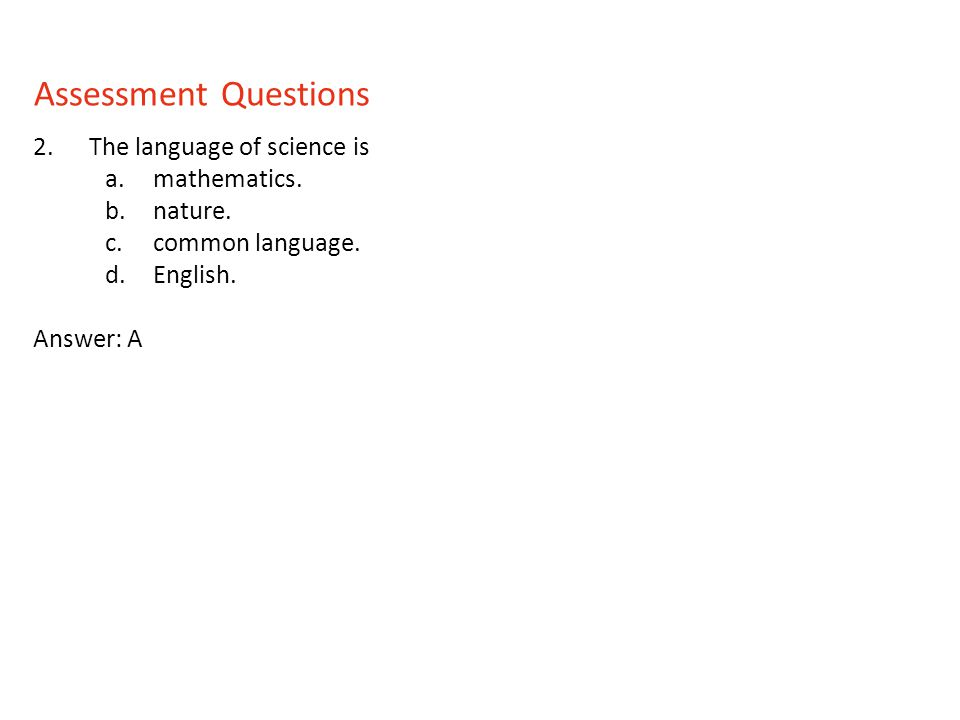 2.The language of science is a.mathematics. b.nature. c.common language. d.English. Answer: A Assessment Questions