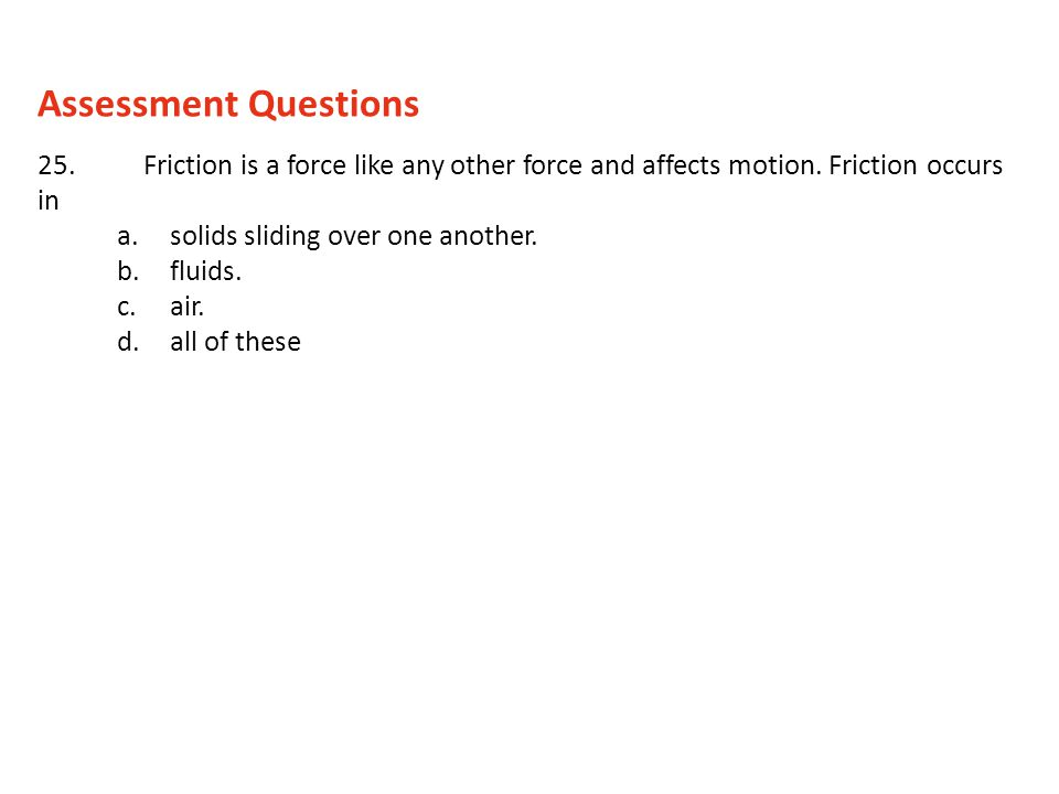 25.Friction is a force like any other force and affects motion. Friction occurs in a.solids sliding over one another. b.fluids. c.air. d.all of these