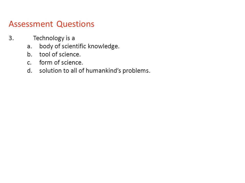 3.Technology is a a.body of scientific knowledge. b.tool of science. c.form of science. d.solution to all of humankinds problems. Assessment Questions