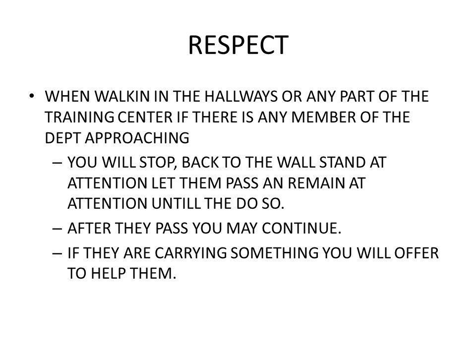 RESPECT WHEN WALKIN IN THE HALLWAYS OR ANY PART OF THE TRAINING CENTER IF THERE IS ANY MEMBER OF THE DEPT APPROACHING – YOU WILL STOP, BACK TO THE WAL