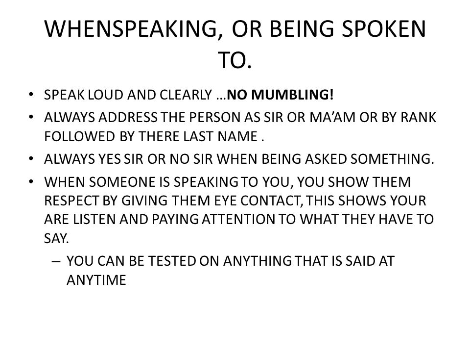 WHENSPEAKING, OR BEING SPOKEN TO. SPEAK LOUD AND CLEARLY …NO MUMBLING! ALWAYS ADDRESS THE PERSON AS SIR OR MAAM OR BY RANK FOLLOWED BY THERE LAST NAME