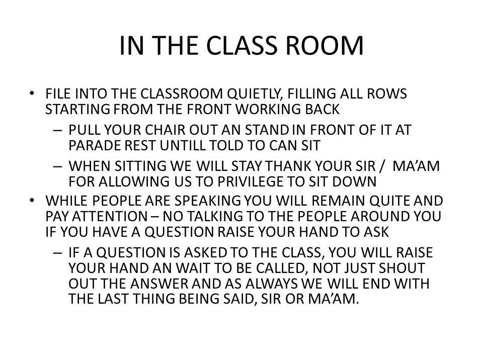 IN THE CLASS ROOM FILE INTO THE CLASSROOM QUIETLY, FILLING ALL ROWS STARTING FROM THE FRONT WORKING BACK – PULL YOUR CHAIR OUT AN STAND IN FRONT OF IT
