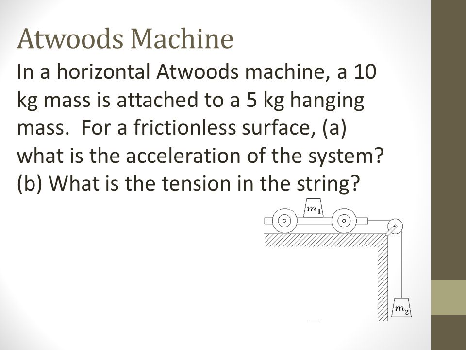 Atwoods Machine In a horizontal Atwoods machine, a 10 kg mass is attached to a 5 kg hanging mass. For a frictionless surface, (a) what is the accelera