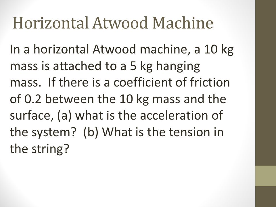Horizontal Atwood Machine In a horizontal Atwood machine, a 10 kg mass is attached to a 5 kg hanging mass. If there is a coefficient of friction of 0.