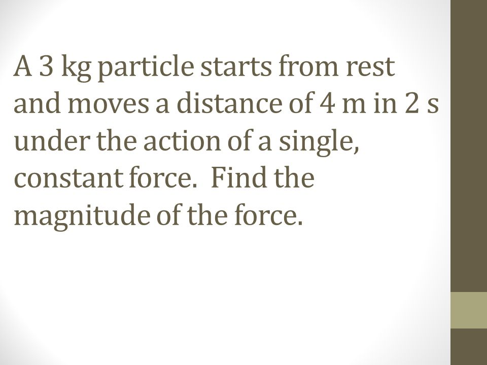 A 3 kg particle starts from rest and moves a distance of 4 m in 2 s under the action of a single, constant force. Find the magnitude of the force.