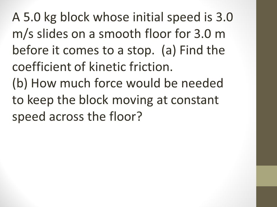 A 5.0 kg block whose initial speed is 3.0 m/s slides on a smooth floor for 3.0 m before it comes to a stop. (a) Find the coefficient of kinetic fricti
