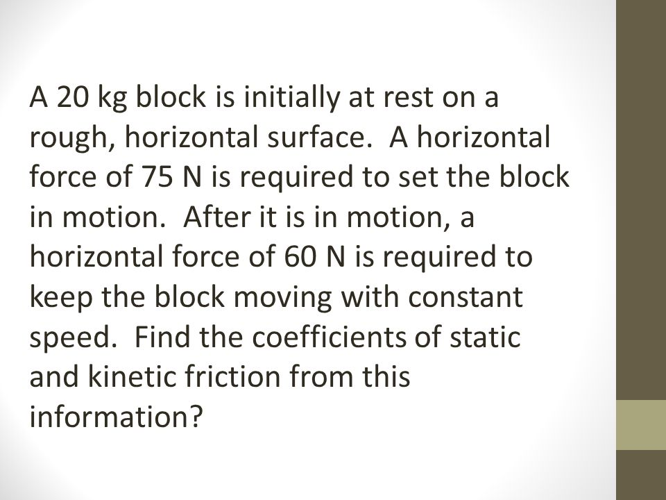 A 20 kg block is initially at rest on a rough, horizontal surface. A horizontal force of 75 N is required to set the block in motion. After it is in m