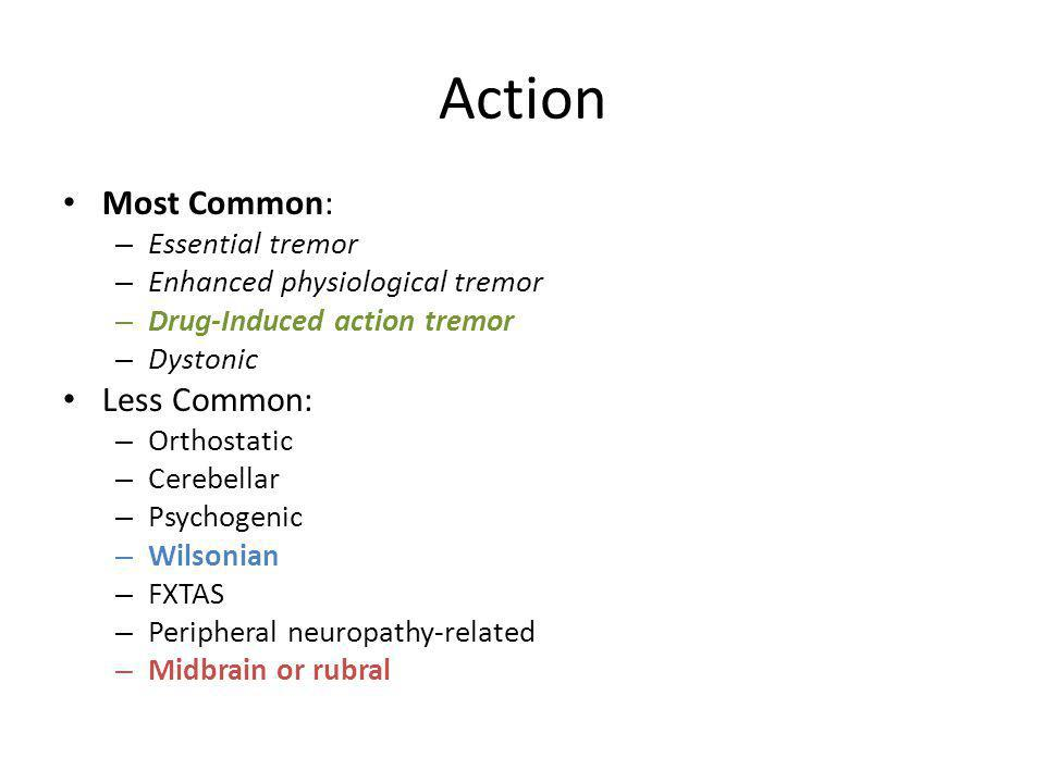 Action Most Common: – Essential tremor – Enhanced physiological tremor – Drug-Induced action tremor – Dystonic Less Common: – Orthostatic – Cerebellar