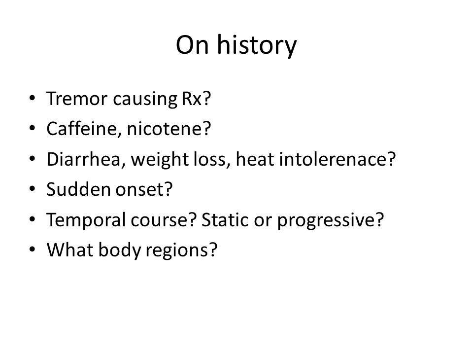 On history Tremor causing Rx? Caffeine, nicotene? Diarrhea, weight loss, heat intolerenace? Sudden onset? Temporal course? Static or progressive? What