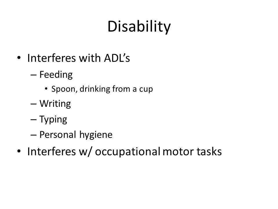 Disability Interferes with ADLs – Feeding Spoon, drinking from a cup – Writing – Typing – Personal hygiene Interferes w/ occupational motor tasks