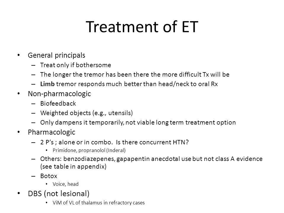 Treatment of ET General principals – Treat only if bothersome – The longer the tremor has been there the more difficult Tx will be – Limb tremor respo