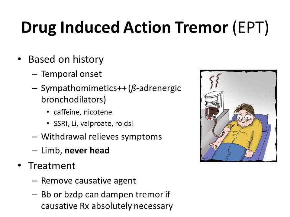 Drug Induced Action Tremor (EPT) Based on history – Temporal onset – Sympathomimetics++ (ß-adrenergic bronchodilators) caffeine, nicotene SSRI, Li, va