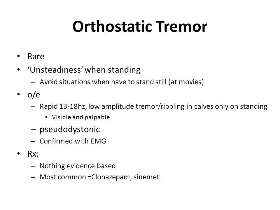 Orthostatic Tremor Rare Unsteadiness when standing – Avoid situations when have to stand still (at movies) o/e – Rapid 13-18hz, low amplitude tremor/r