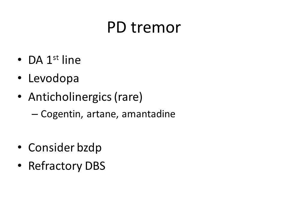 PD tremor DA 1 st line Levodopa Anticholinergics (rare) – Cogentin, artane, amantadine Consider bzdp Refractory DBS