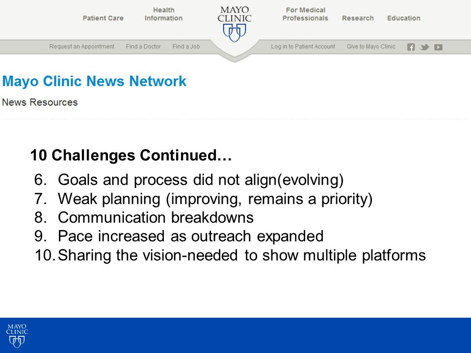 10 Challenges Continued… 6.Goals and process did not align(evolving) 7.Weak planning (improving, remains a priority) 8.Communication breakdowns 9.Pace increased as outreach expanded 10.Sharing the vision-needed to show multiple platforms