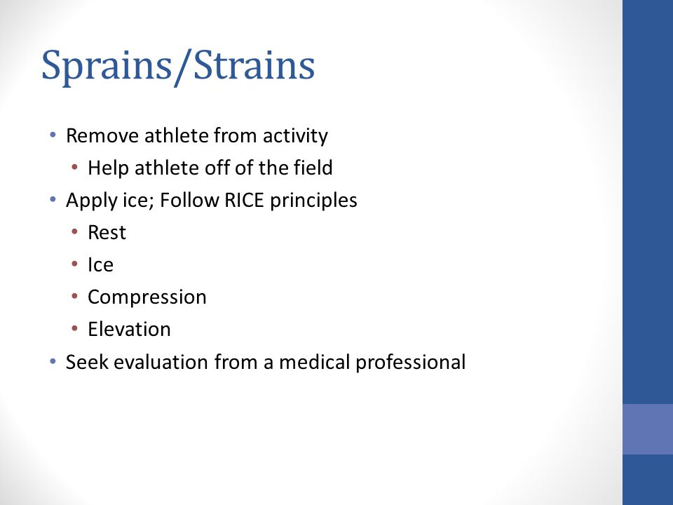 Sprains/Strains Remove athlete from activity Help athlete off of the field Apply ice; Follow RICE principles Rest Ice Compression Elevation Seek evalu