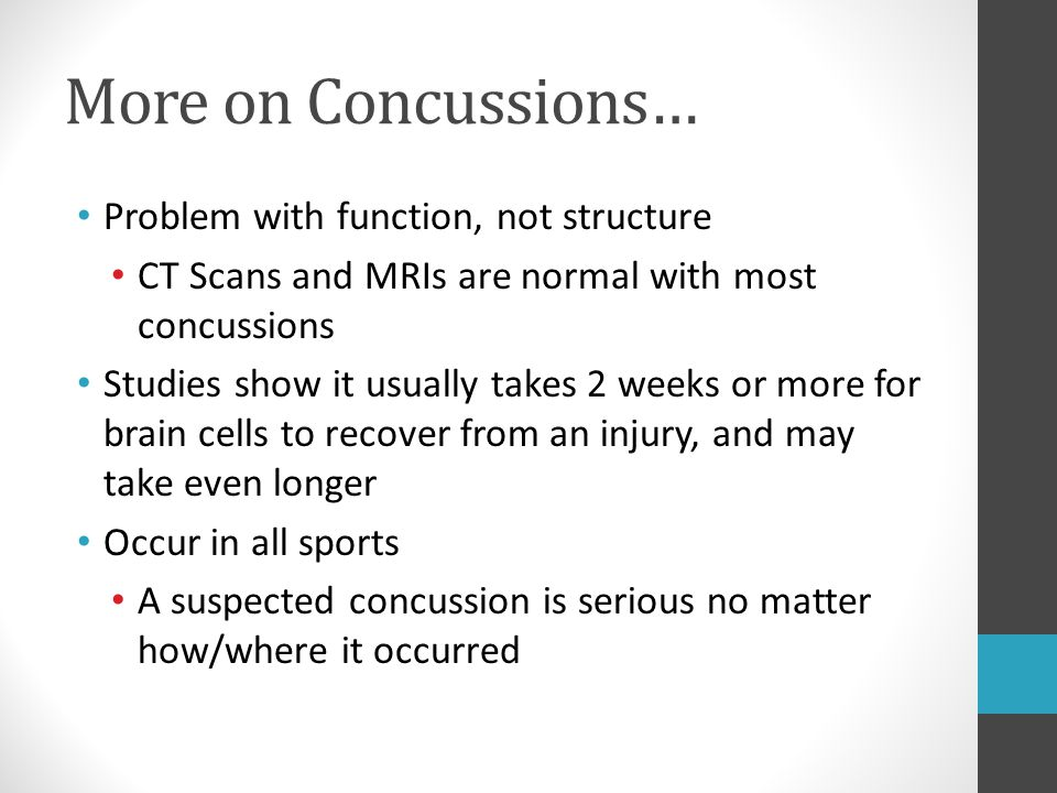 More on Concussions… Problem with function, not structure CT Scans and MRIs are normal with most concussions Studies show it usually takes 2 weeks or
