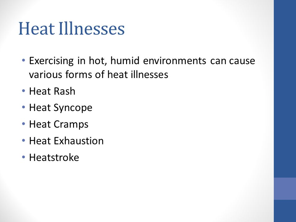 Heat Illnesses Exercising in hot, humid environments can cause various forms of heat illnesses Heat Rash Heat Syncope Heat Cramps Heat Exhaustion Heat