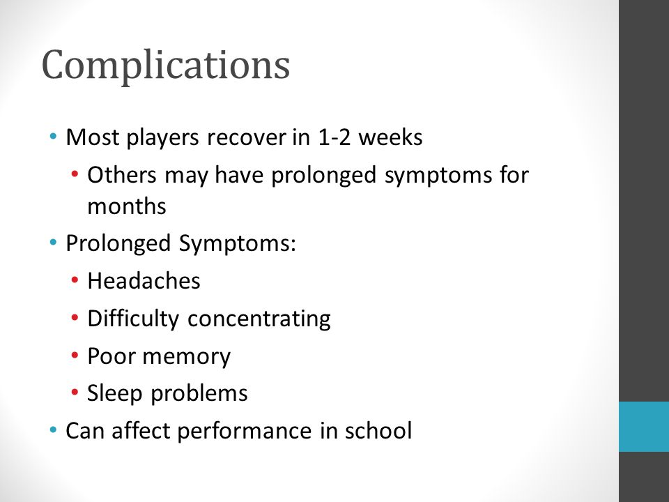 Complications Most players recover in 1-2 weeks Others may have prolonged symptoms for months Prolonged Symptoms: Headaches Difficulty concentrating P