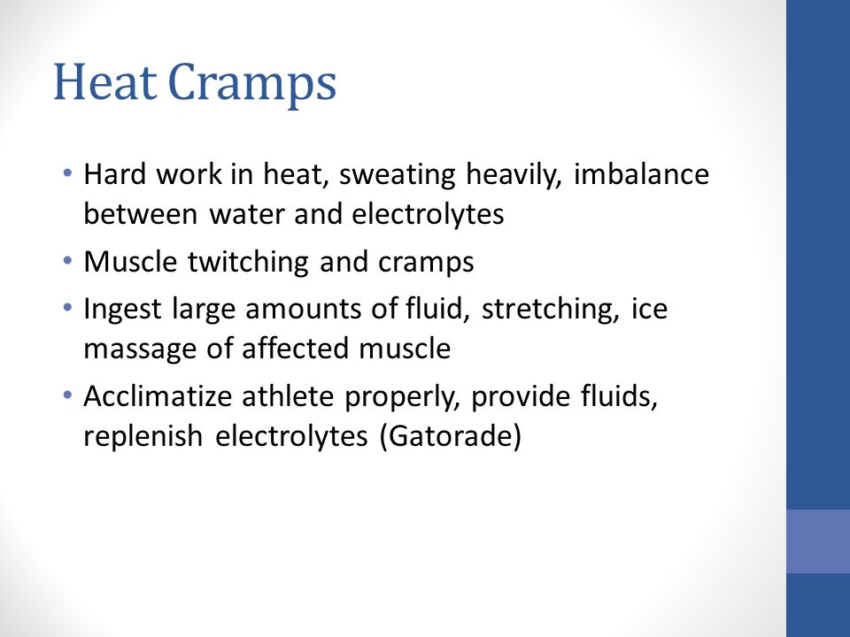 Heat Cramps Hard work in heat, sweating heavily, imbalance between water and electrolytes Muscle twitching and cramps Ingest large amounts of fluid, s