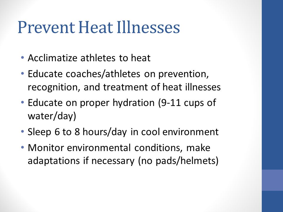Prevent Heat Illnesses Acclimatize athletes to heat Educate coaches/athletes on prevention, recognition, and treatment of heat illnesses Educate on pr