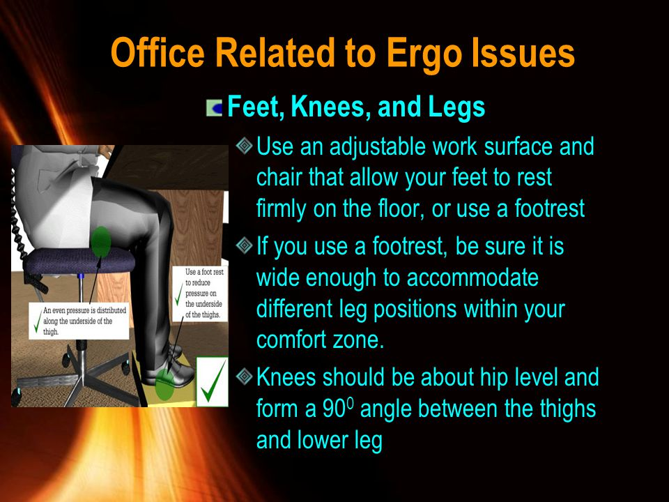 Office Related to Ergo Issues Feet, Knees, and Legs Use an adjustable work surface and chair that allow your feet to rest firmly on the floor, or use