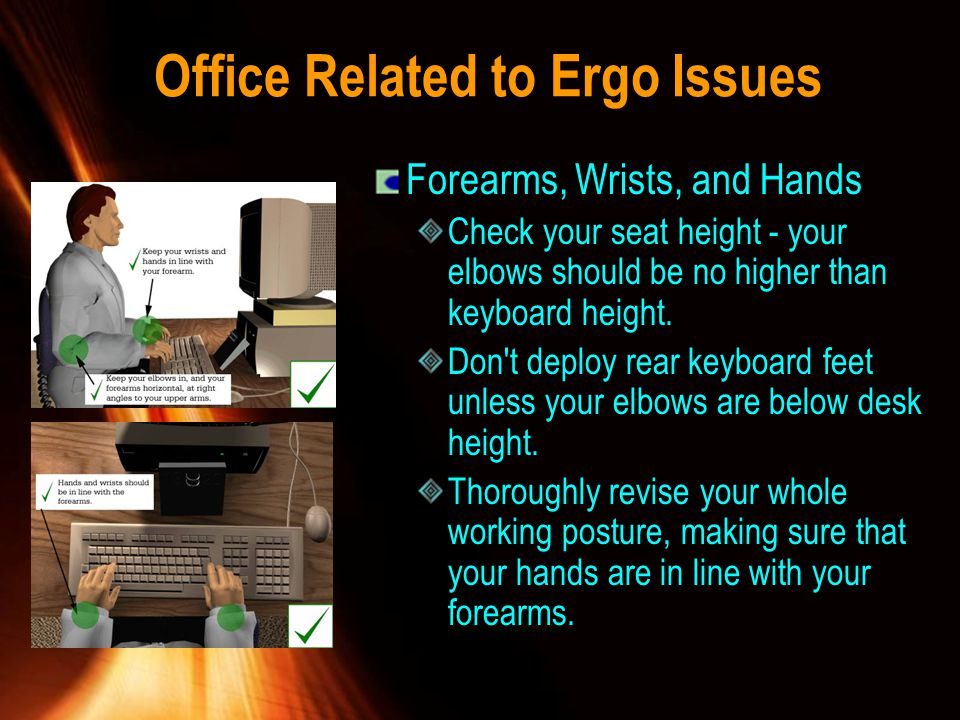 Office Related to Ergo Issues Forearms, Wrists, and Hands Check your seat height - your elbows should be no higher than keyboard height. Don't deploy