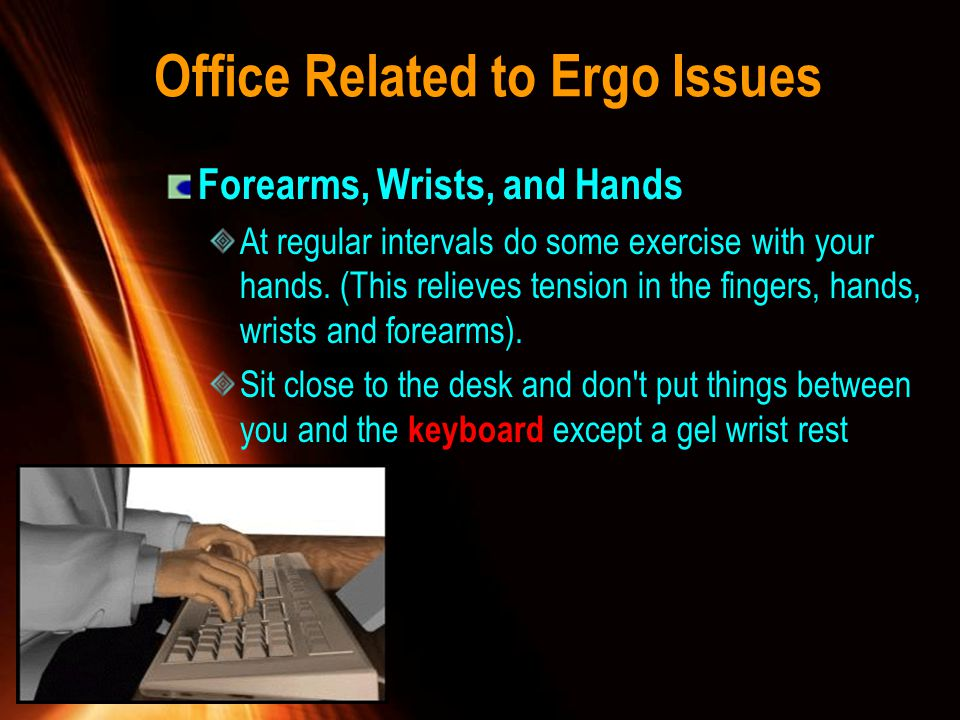 Office Related to Ergo Issues Forearms, Wrists, and Hands At regular intervals do some exercise with your hands. (This relieves tension in the fingers