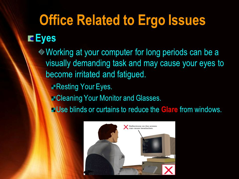 Office Related to Ergo Issues Eyes Working at your computer for long periods can be a visually demanding task and may cause your eyes to become irrita