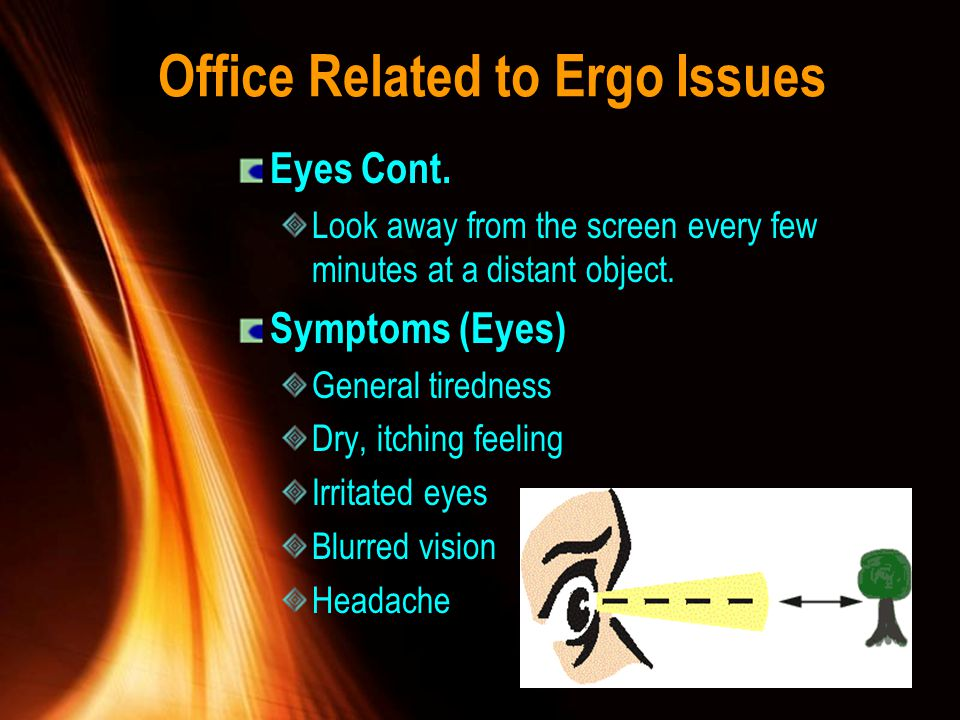 Office Related to Ergo Issues Eyes Cont. Look away from the screen every few minutes at a distant object. Symptoms (Eyes) General tiredness Dry, itchi
