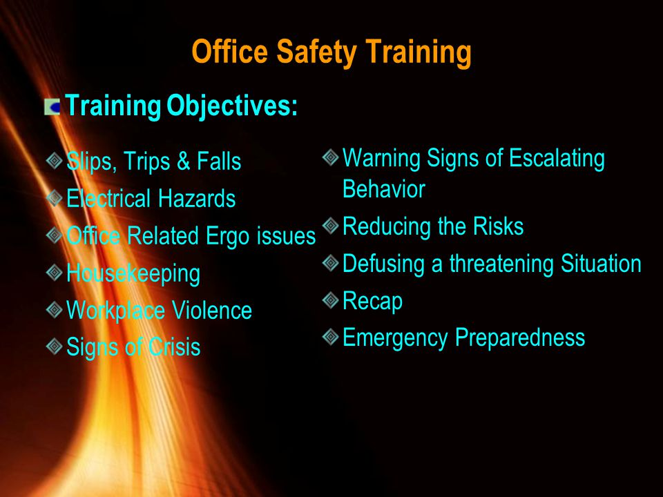 Office Safety Training Slips, Trips & Falls Electrical Hazards Office Related Ergo issues Housekeeping Workplace Violence Signs of Crisis Warning Sign