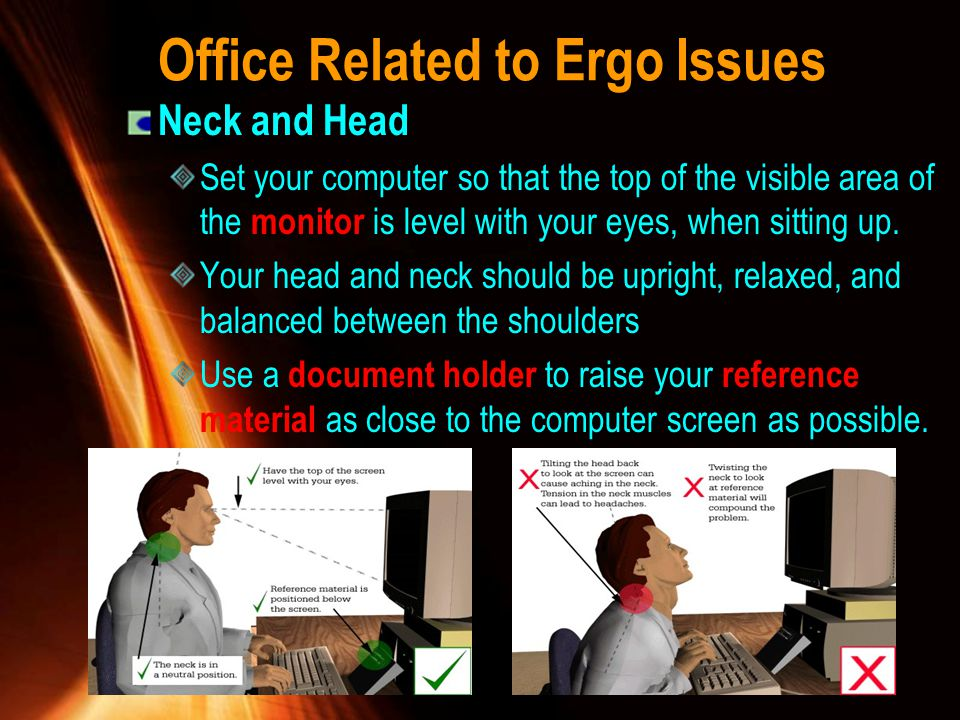 Office Related to Ergo Issues Neck and Head Set your computer so that the top of the visible area of the monitor is level with your eyes, when sitting