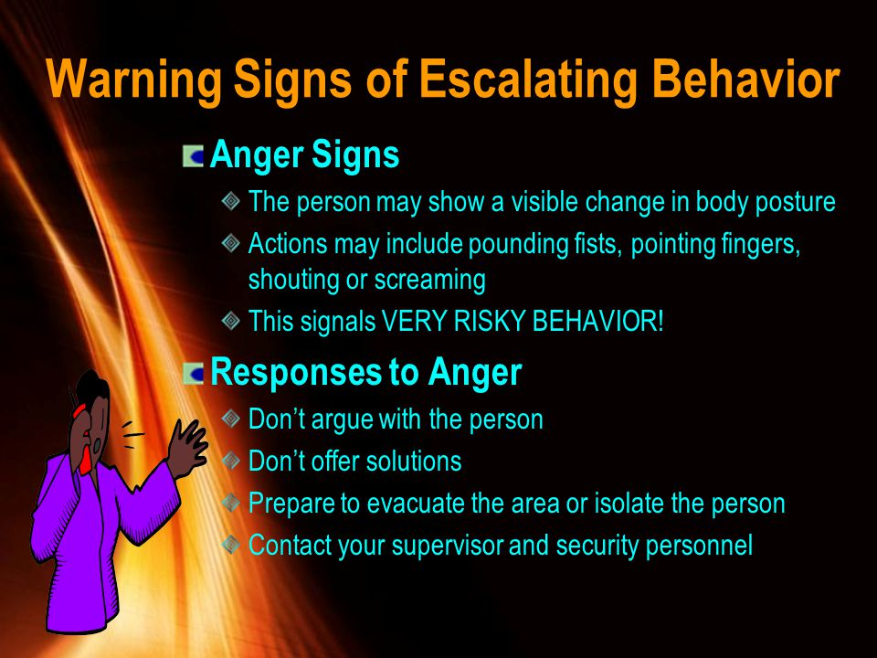 Warning Signs of Escalating Behavior Anger Signs The person may show a visible change in body posture Actions may include pounding fists, pointing fin