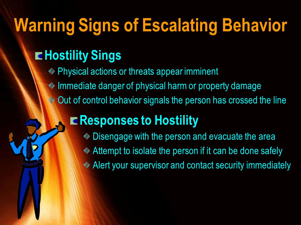 Warning Signs of Escalating Behavior Hostility Sings Physical actions or threats appear imminent Immediate danger of physical harm or property damage