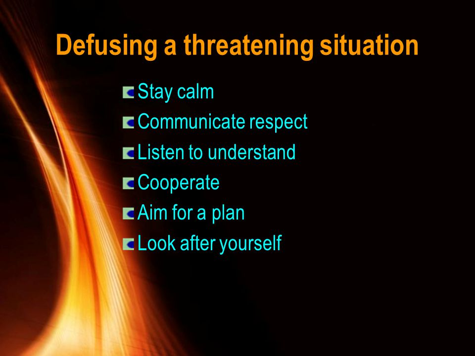 Defusing a threatening situation Stay calm Communicate respect Listen to understand Cooperate Aim for a plan Look after yourself