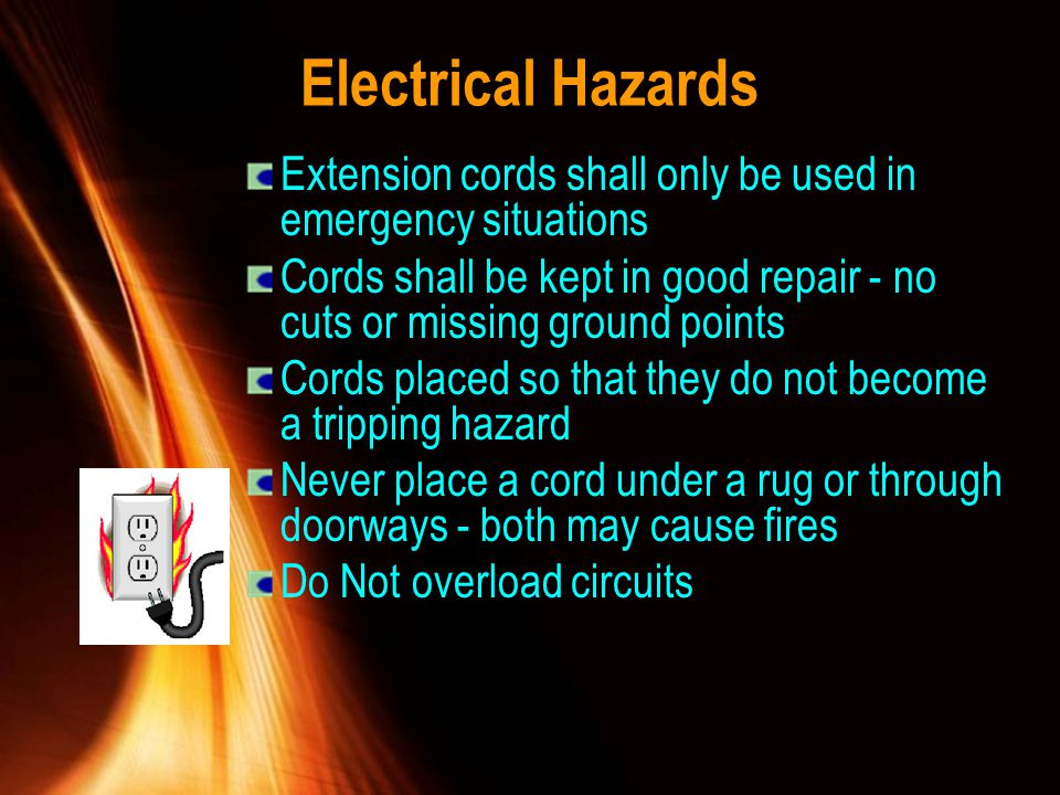 Electrical Hazards Extension cords shall only be used in emergency situations Cords shall be kept in good repair - no cuts or missing ground points Co