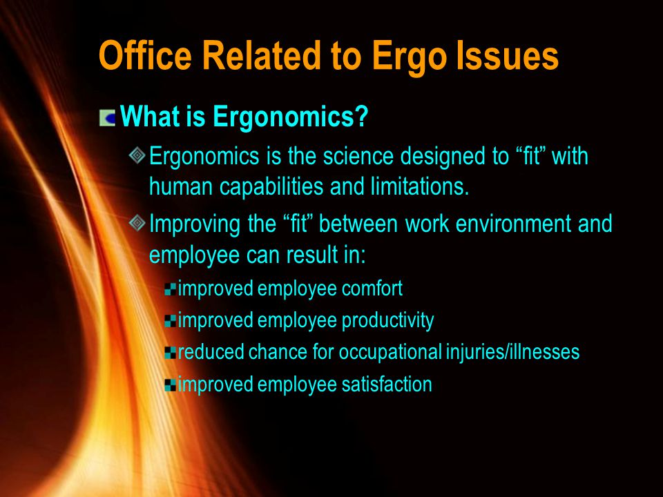Office Related to Ergo Issues What is Ergonomics? Ergonomics is the science designed to fit with human capabilities and limitations. Improving the fit