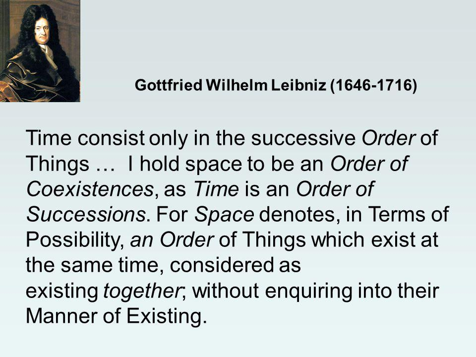 Gottfried Wilhelm Leibniz (1646-1716) Time consist only in the successive Order of Things … I hold space to be an Order of Coexistences, as Time is an Order of Successions.